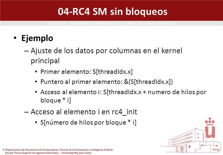 CURSO DE PROGRAMACIÓN PARALELA EN PROCESADORES GRÁFICOS 04-RC4 SM sin bloqueos Ejemplo – Ajuste de los datos por columnas en el kernel principal Primer elemento: S[threadIdx.x] Puntero al primer elemento: &(S[threadIdx.x]) Acceso al elemento i: S[threadIdx.x + numero de hilos por bloque * i] – Acceso al elemento i en rc4_init S[número de hilos por bloque * i]