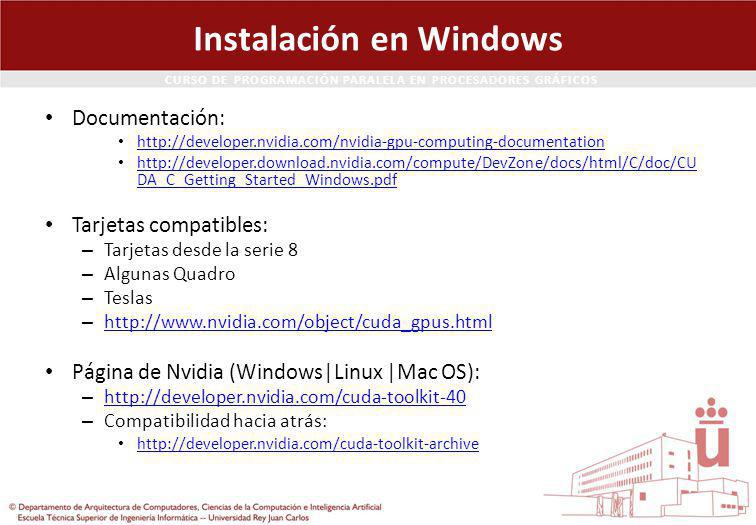 CURSO DE PROGRAMACIÓN PARALELA EN PROCESADORES GRÁFICOS Instalación en Windows Documentación: http://developer.nvidia.com/nvidia-gpu-computing-documentation http://developer.download.nvidia.com/compute/DevZone/docs/html/C/doc/CU DA_C_Getting_Started_Windows.pdf http://developer.download.nvidia.com/compute/DevZone/docs/html/C/doc/CU DA_C_Getting_Started_Windows.pdf Tarjetas compatibles: – Tarjetas desde la serie 8 – Algunas Quadro – Teslas – http://www.nvidia.com/object/cuda_gpus.html http://www.nvidia.com/object/cuda_gpus.html Página de Nvidia (Windows|Linux |Mac OS): – http://developer.nvidia.com/cuda-toolkit-40 http://developer.nvidia.com/cuda-toolkit-40 – Compatibilidad hacia atrás: http://developer.nvidia.com/cuda-toolkit-archive