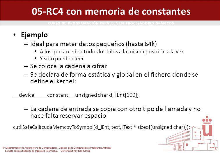 CURSO DE PROGRAMACIÓN PARALELA EN PROCESADORES GRÁFICOS 05-RC4 con memoria de constantes Ejemplo – Ideal para meter datos pequeños (hasta 64k) A los que acceden todos los hilos a la misma posición a la vez Y sólo pueden leer – Se coloca la cadena a cifrar – Se declara de forma estática y global en el fichero donde se define el kernel: __device__ __constant__ unsigned char d_lEnt[100]; – La cadena de entrada se copia con otro tipo de llamada y no hace falta reservar espacio cutilSafeCall(cudaMemcpyToSymbol(d_lEnt, text, lText * sizeof(unsigned char)));