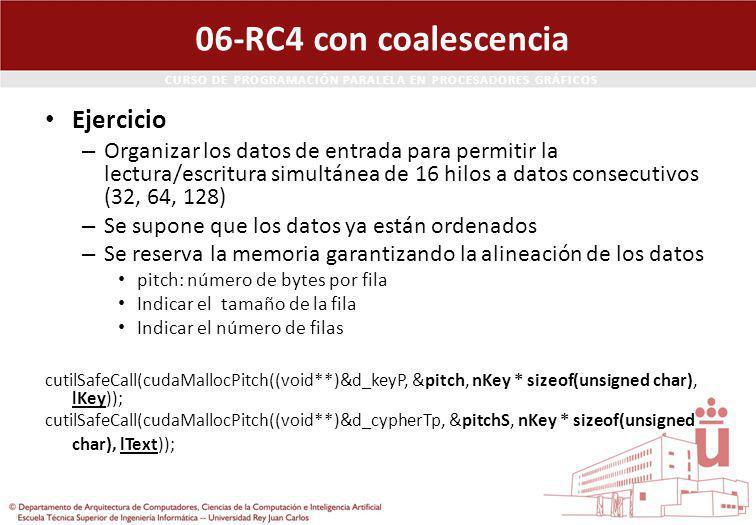 CURSO DE PROGRAMACIÓN PARALELA EN PROCESADORES GRÁFICOS 06-RC4 con coalescencia Ejercicio – Organizar los datos de entrada para permitir la lectura/escritura simultánea de 16 hilos a datos consecutivos (32, 64, 128) – Se supone que los datos ya están ordenados – Se reserva la memoria garantizando la alineación de los datos pitch: número de bytes por fila Indicar el tamaño de la fila Indicar el número de filas cutilSafeCall(cudaMallocPitch((void**)&d_keyP, &pitch, nKey * sizeof(unsigned char), lKey)); cutilSafeCall(cudaMallocPitch((void**)&d_cypherTp, &pitchS, nKey * sizeof(unsigned char), lText));