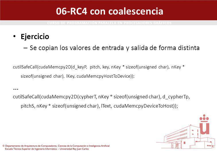 CURSO DE PROGRAMACIÓN PARALELA EN PROCESADORES GRÁFICOS 06-RC4 con coalescencia Ejercicio – Se copian los valores de entrada y salida de forma distinta cutilSafeCall(cudaMemcpy2D(d_keyP, pitch, key, nKey * sizeof(unsigned char), nKey * sizeof(unsigned char), lKey, cudaMemcpyHostToDevice)); … cutilSafeCall(cudaMemcpy2D(cypherT, nKey * sizeof(unsigned char), d_cypherTp, pitchS, nKey * sizeof(unsigned char), lText, cudaMemcpyDeviceToHost));