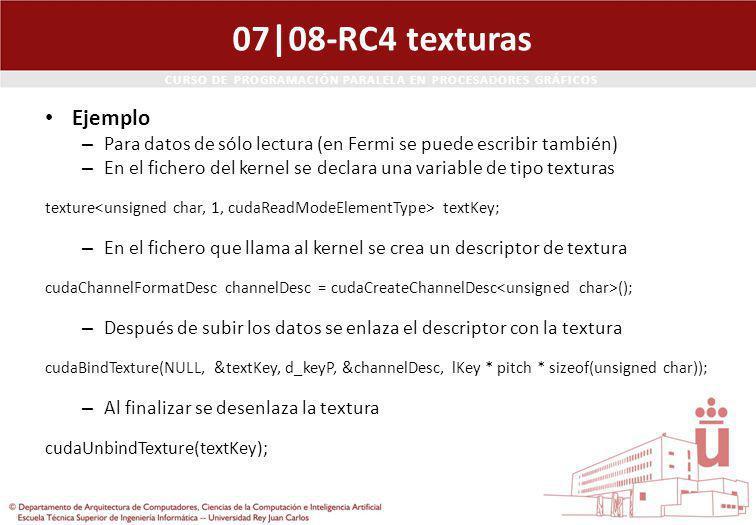 CURSO DE PROGRAMACIÓN PARALELA EN PROCESADORES GRÁFICOS 07|08-RC4 texturas Ejemplo – Para datos de sólo lectura (en Fermi se puede escribir también) – En el fichero del kernel se declara una variable de tipo texturas texture textKey; – En el fichero que llama al kernel se crea un descriptor de textura cudaChannelFormatDesc channelDesc = cudaCreateChannelDesc (); – Después de subir los datos se enlaza el descriptor con la textura cudaBindTexture(NULL, &textKey, d_keyP, &channelDesc, lKey * pitch * sizeof(unsigned char)); – Al finalizar se desenlaza la textura cudaUnbindTexture(textKey);