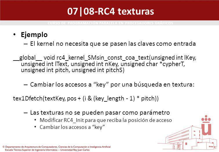 CURSO DE PROGRAMACIÓN PARALELA EN PROCESADORES GRÁFICOS 07|08-RC4 texturas Ejemplo – El kernel no necesita que se pasen las claves como entrada __global__ void rc4_kernel_SMsin_const_coa_text(unsigned int lKey, unsigned int lText, unsigned int nKey, unsigned char *cypherT, unsigned int pitch, unsigned int pitchS) – Cambiar los accesos a key por una búsqueda en textura: tex1Dfetch(textKey, pos + (i & (key_length - 1) * pitch)) – Las texturas no se pueden pasar como parámetro Modificar RC4_Init para que reciba la posición de acceso Cambiar los accesos a key