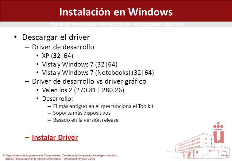 CURSO DE PROGRAMACIÓN PARALELA EN PROCESADORES GRÁFICOS Instalación en Windows Descargar el driver – Driver de desarrollo XP (32|64) Vista y Windows 7 (32|64) Vista y Windows 7 (Notebooks) (32|64) – Driver de desarrollo vs driver gráfico Valen los 2 (270.81 | 280.26) Desarrollo: – El más antiguo en el que funciona el Toolkit – Soporta más dispositivos – Basado en la versión release – Instalar Driver