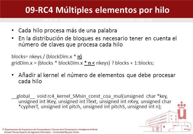CURSO DE PROGRAMACIÓN PARALELA EN PROCESADORES GRÁFICOS 09-RC4 Múltiples elementos por hilo Cada hilo procesa más de una palabra En la distribución de bloques es necesario tener en cuenta el número de claves que procesa cada hilo blocks= nkeys / (blockDim.x * n) gridDim.x = (blocks * blockDim.x * n < nkeys) .