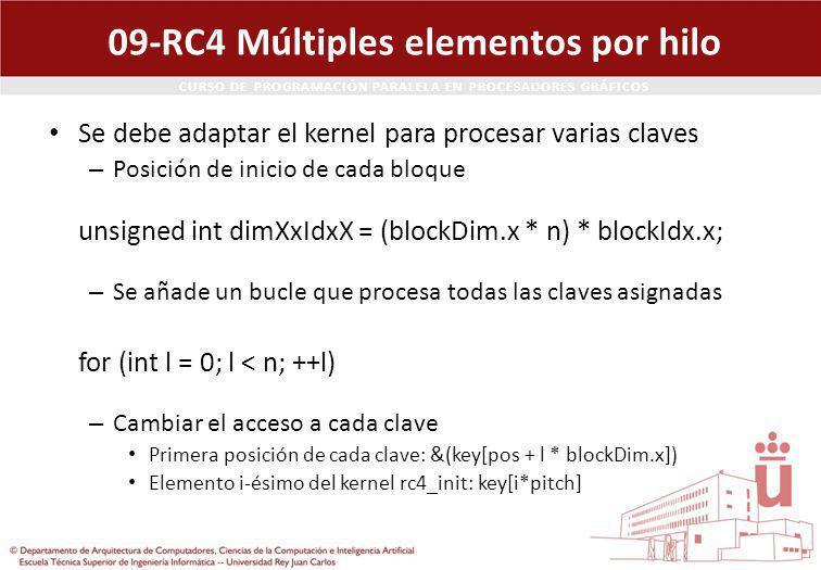 CURSO DE PROGRAMACIÓN PARALELA EN PROCESADORES GRÁFICOS 09-RC4 Múltiples elementos por hilo Se debe adaptar el kernel para procesar varias claves – Posición de inicio de cada bloque unsigned int dimXxIdxX = (blockDim.x * n) * blockIdx.x; – Se añade un bucle que procesa todas las claves asignadas for (int l = 0; l < n; ++l) – Cambiar el acceso a cada clave Primera posición de cada clave: &(key[pos + l * blockDim.x]) Elemento i-ésimo del kernel rc4_init: key[i*pitch]