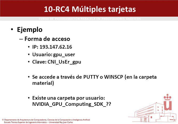 CURSO DE PROGRAMACIÓN PARALELA EN PROCESADORES GRÁFICOS 10-RC4 Múltiples tarjetas Ejemplo – Forma de acceso IP: 193.147.62.16 Usuario: gpu_user Clave: CNI_UsEr_gpu Se accede a través de PUTTY o WINSCP (en la carpeta material) Existe una carpeta por usuario: NVIDIA_GPU_Computing_SDK_??