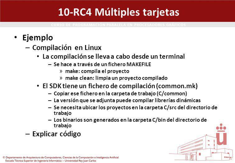 CURSO DE PROGRAMACIÓN PARALELA EN PROCESADORES GRÁFICOS 10-RC4 Múltiples tarjetas Ejemplo – Compilación en Linux La compilación se lleva a cabo desde un terminal – Se hace a través de un fichero MAKEFILE » make: compila el proyecto » make clean: limpia un proyecto compilado El SDK tiene un fichero de compilación (common.mk) – Copiar ese fichero en la carpeta de trabajo (C/common) – La versión que se adjunta puede compilar librerías dinámicas – Se necesita ubicar los proyectos en la carpeta C/src del directorio de trabajo – Los binarios son generados en la carpeta C/bin del directorio de trabajo – Explicar código