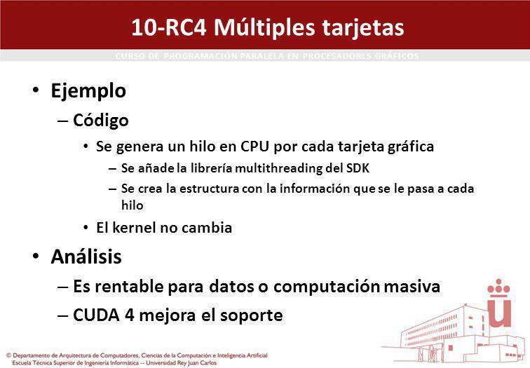 CURSO DE PROGRAMACIÓN PARALELA EN PROCESADORES GRÁFICOS 10-RC4 Múltiples tarjetas Ejemplo – Código Se genera un hilo en CPU por cada tarjeta gráfica – Se añade la librería multithreading del SDK – Se crea la estructura con la información que se le pasa a cada hilo El kernel no cambia Análisis – Es rentable para datos o computación masiva – CUDA 4 mejora el soporte