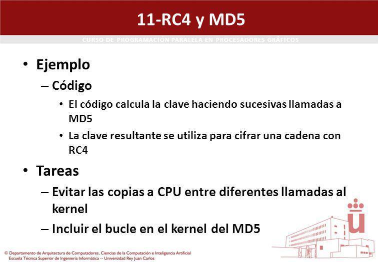 CURSO DE PROGRAMACIÓN PARALELA EN PROCESADORES GRÁFICOS 11-RC4 y MD5 Ejemplo – Código El código calcula la clave haciendo sucesivas llamadas a MD5 La clave resultante se utiliza para cifrar una cadena con RC4 Tareas – Evitar las copias a CPU entre diferentes llamadas al kernel – Incluir el bucle en el kernel del MD5