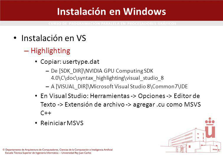CURSO DE PROGRAMACIÓN PARALELA EN PROCESADORES GRÁFICOS Instalación en Windows Instalación en VS – Highlighting Copiar: usertype.dat – De [SDK_DIR]\NVIDIA GPU Computing SDK 4.0\C\doc\syntax_highlighting\visual_studio_8 – A [VISUAL_DIR]\Microsoft Visual Studio 8\Common7\IDE En Visual Studio: Herramientas -> Opciones -> Editor de Texto -> Extensión de archivo -> agregar.cu como MSVS C++ Reiniciar MSVS