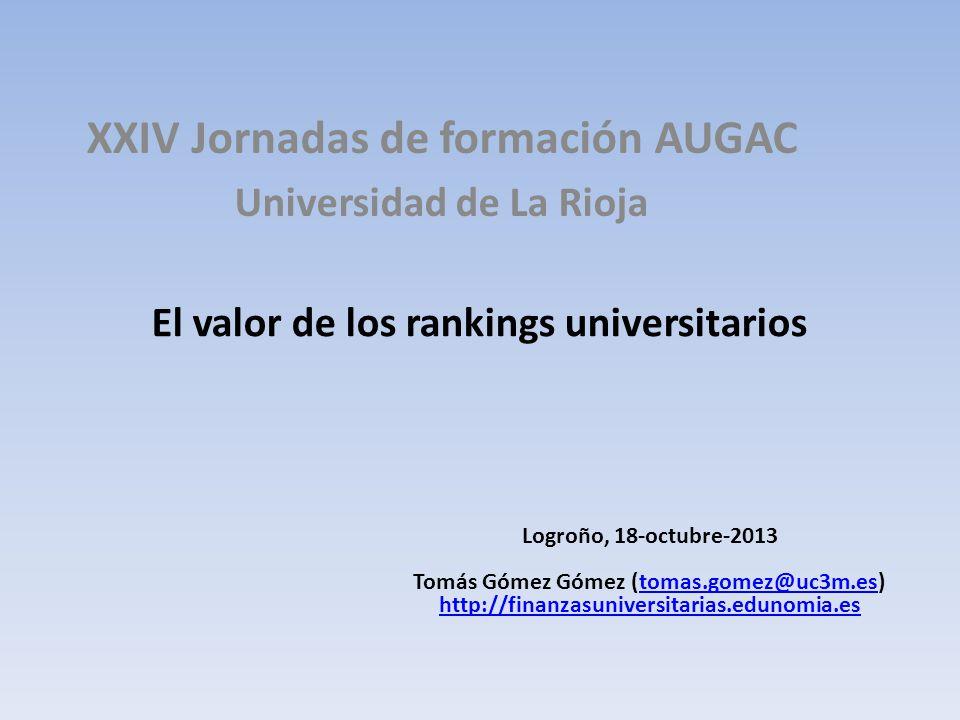 El valor de los rankings universitarios XXIV Jornadas de formación AUGAC Universidad de La Rioja Logroño, 18-octubre-2013 Tomás Gómez Gómez (tomas.gomez@uc3m.es)tomas.gomez@uc3m.es http://finanzasuniversitarias.edunomia.es