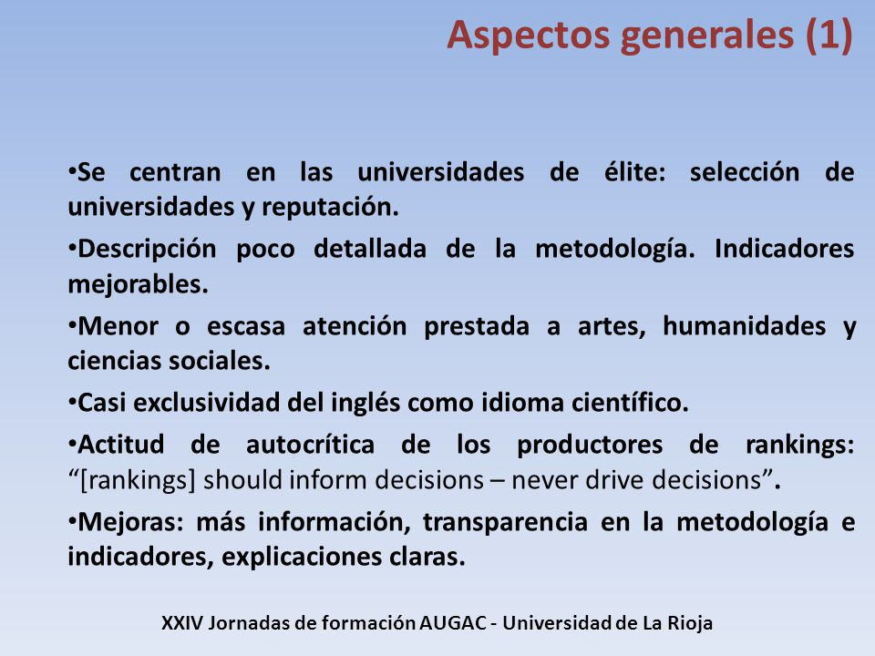 XXIV Jornadas de formación AUGAC - Universidad de La Rioja Indicadores (THE) CriterioIndicadorPesoPeso total Docencia Encuesta de reputación15% 30% Ratio profesor alumno4,50% Ratio doctores graduados2,25% Doctorados otorgados frente al tamaño del profesorado6% Ingresos de la institución frente al número de profesores2,25% Investigación Reputación investigadora18% 30% Ingresos de investigación6% Productividad investigadora frente a número de profesores (6%)6% Referencias Número de veces que se citan en el mundo las publicaciones de una institución30% Internacionalización Diversidad de estudiantes en el campus (2,5%), que mide la capacidad de una Universidad para competir por los estudiantes en un entorno global.