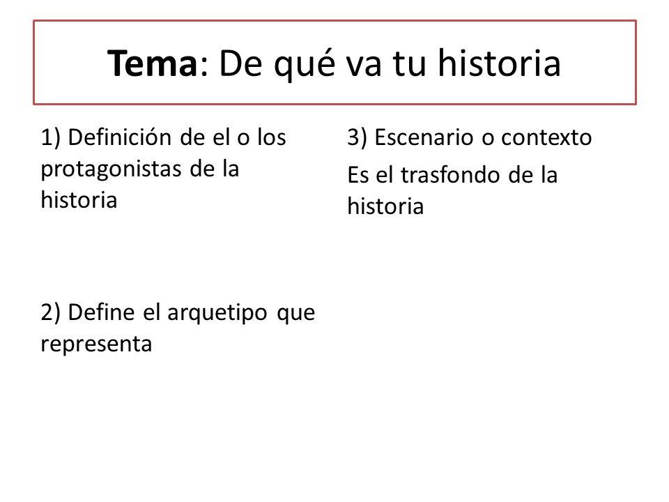 Tema: De qué va tu historia 1) Definición de el o los protagonistas de la historia 2) Define el arquetipo que representa 3) Escenario o contexto Es el