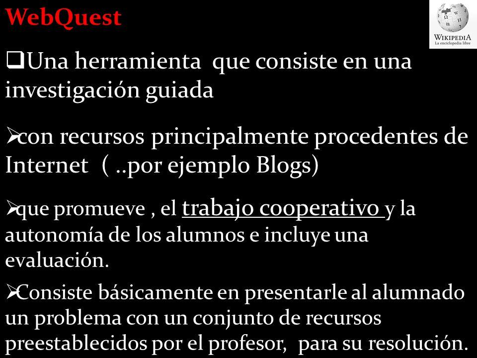 WebQuest Una herramienta que consiste en una investigación guiada con recursos principalmente procedentes de Internet (..por ejemplo Blogs) que promueve, el trabajo cooperativo y la autonomía de los alumnos e incluye una evaluación.