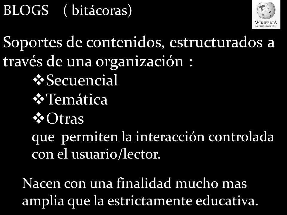 BLOGS ( bitácoras) Soportes de contenidos, estructurados a través de una organización : Secuencial Temática Otras que permiten la interacción controlada con el usuario/lector.