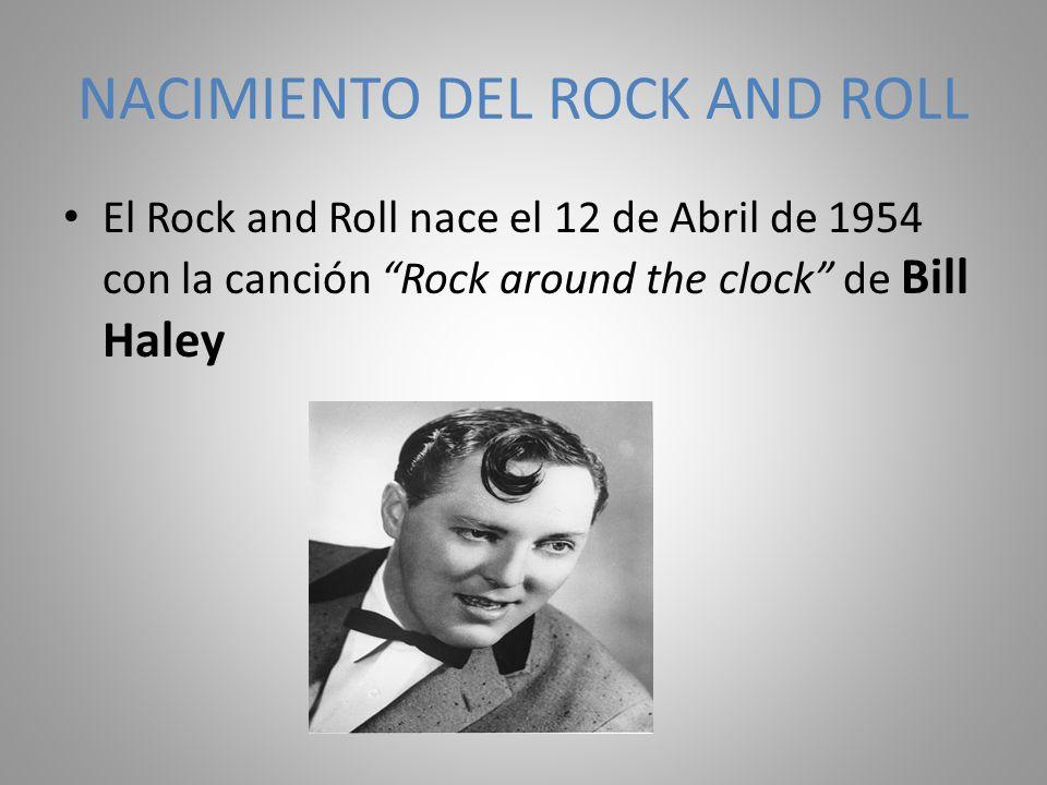 NACIMIENTO DEL ROCK AND ROLL El Rock and Roll nace el 12 de Abril de 1954 con la canción Rock around the clock de Bill Haley