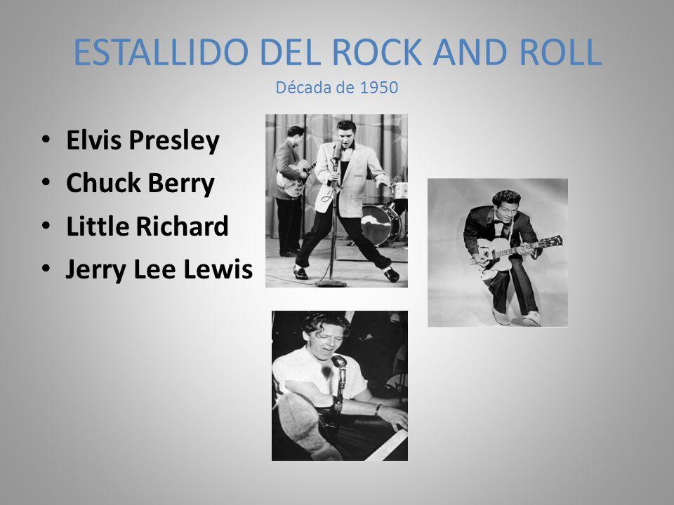 ESTALLIDO DEL ROCK AND ROLL Década de 1950 Elvis Presley Chuck Berry Little Richard Jerry Lee Lewis