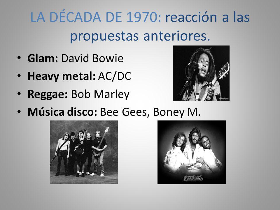 LA DÉCADA DE 1970: reacción a las propuestas anteriores. Glam: David Bowie Heavy metal: AC/DC Reggae: Bob Marley Música disco: Bee Gees, Boney M.