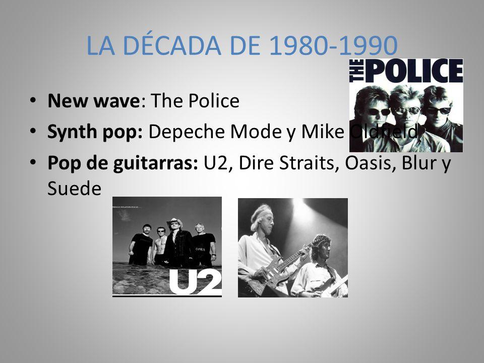 New wave: The Police Synth pop: Depeche Mode y Mike Oldfield Pop de guitarras: U2, Dire Straits, Oasis, Blur y Suede LA DÉCADA DE 1980-1990