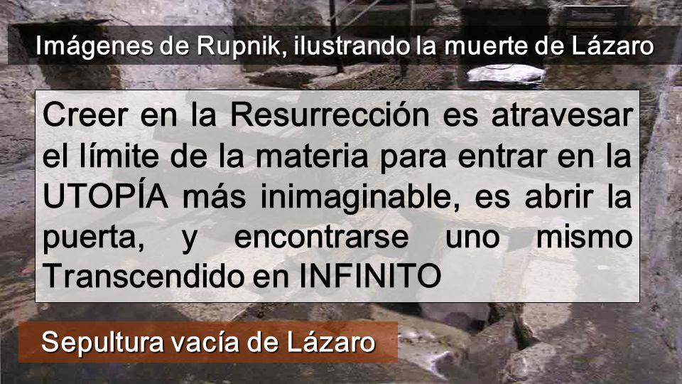 Sepultura vacía de Lázaro Creer en la Resurrección es atravesar el límite de la materia para entrar en la UTOPÍA más inimaginable, es abrir la puerta, y encontrarse uno mismo Transcendido en INFINITO Imágenes de Rupnik, ilustrando la muerte de Lázaro