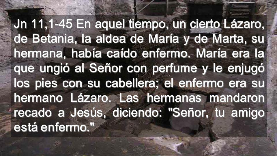 Jn 11,1-45 En aquel tiempo, un cierto Lázaro, de Betania, la aldea de María y de Marta, su hermana, había caído enfermo.