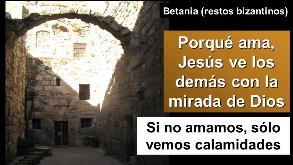 Si no amamos, sólo vemos calamidades Betania (restos bizantinos) Porqué ama, Jesús ve los demás con la mirada de Dios