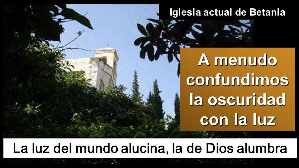 La luz del mundo alucina, la de Dios alumbra Iglesia actual de Betania A menudo confundimos la oscuridad con la luz