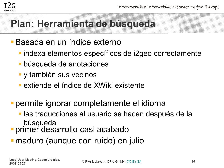 Local User-Meeting, Castro Urdiales, 2009-03-27 © Paul Libbrecht - DFKI GmbH - CC-BY-SACC-BY-SA16 Plan: Herramienta de búsqueda Basada en un índice externo indexa elementos específicos de i2geo correctamente búsqueda de anotaciones y también sus vecinos extiende el índice de XWiki existente permite ignorar completamente el idioma las traducciones al usuario se hacen después de la búsqueda primer desarrollo casi acabado maduro (aunque con ruido) en julio