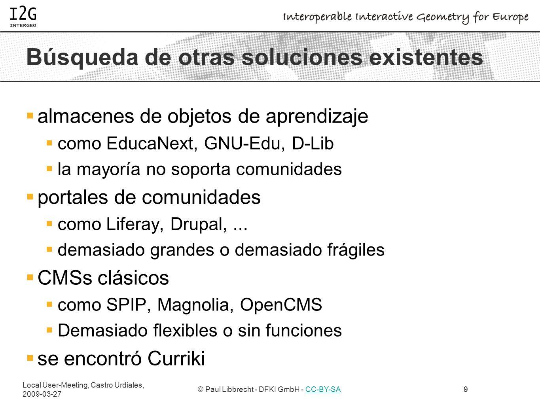 Local User-Meeting, Castro Urdiales, 2009-03-27 © Paul Libbrecht - DFKI GmbH - CC-BY-SACC-BY-SA9 Búsqueda de otras soluciones existentes almacenes de objetos de aprendizaje como EducaNext, GNU-Edu, D-Lib la mayoría no soporta comunidades portales de comunidades como Liferay, Drupal,...