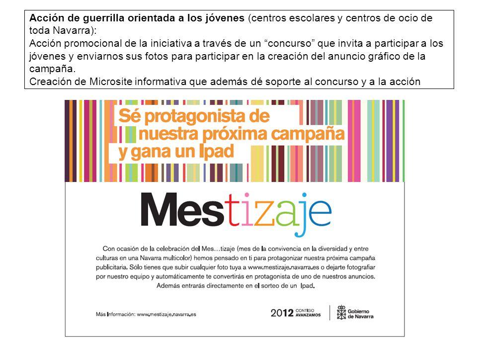 Acción de guerrilla orientada a los jóvenes (centros escolares y centros de ocio de toda Navarra): Acción promocional de la iniciativa a través de un concurso que invita a participar a los jóvenes y enviarnos sus fotos para participar en la creación del anuncio gráfico de la campaña.