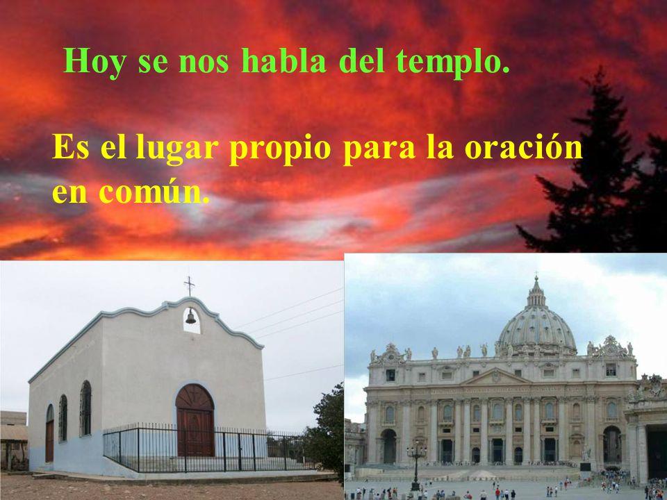 Hoy se nos habla del templo. Es el lugar propio para la oración en común.