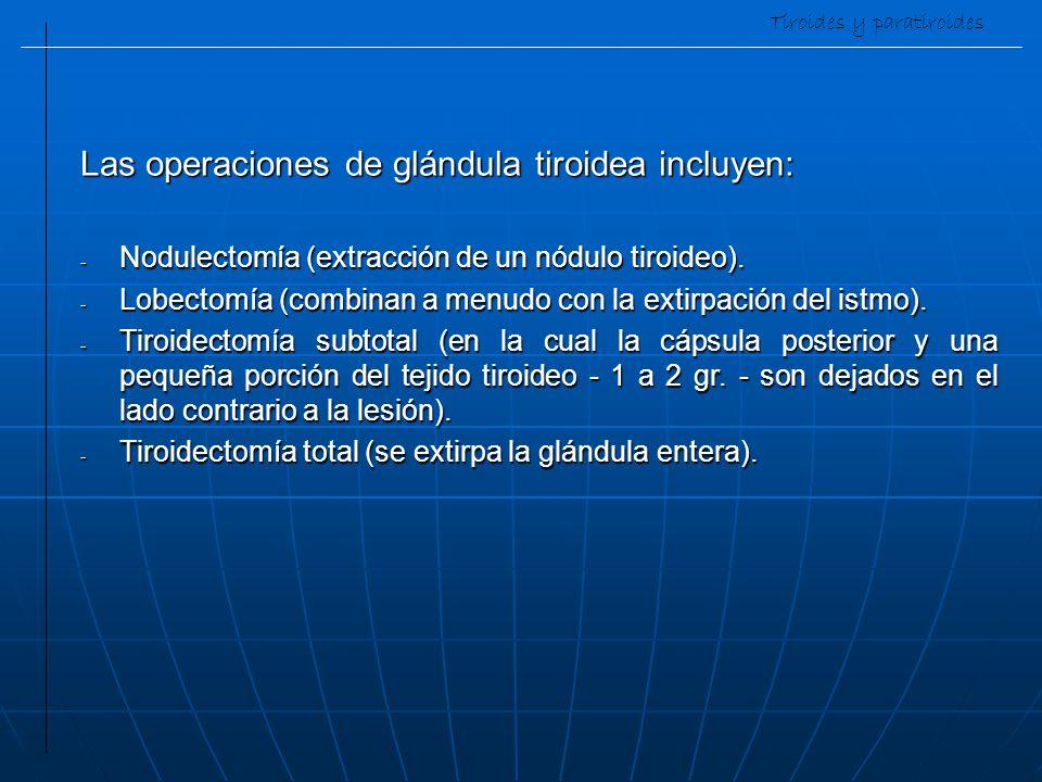 Tiroides y paratiroides Las operaciones de glándula tiroidea incluyen: - Nodulectomía (extracción de un nódulo tiroideo). - Lobectomía (combinan a men