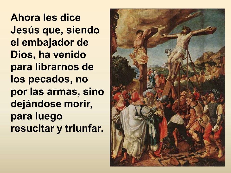 Ahora les dice Jesús que, siendo el embajador de Dios, ha venido para librarnos de los pecados, no por las armas, sino dejándose morir, para luego resucitar y triunfar.