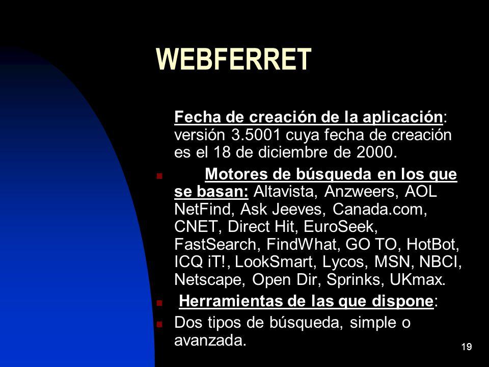 19 WEBFERRET Fecha de creación de la aplicación: versión 3.5001 cuya fecha de creación es el 18 de diciembre de 2000. Motores de búsqueda en los que s
