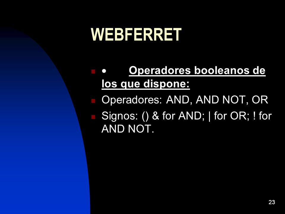 23 WEBFERRET Operadores booleanos de los que dispone: Operadores: AND, AND NOT, OR Signos: () & for AND; | for OR; ! for AND NOT.