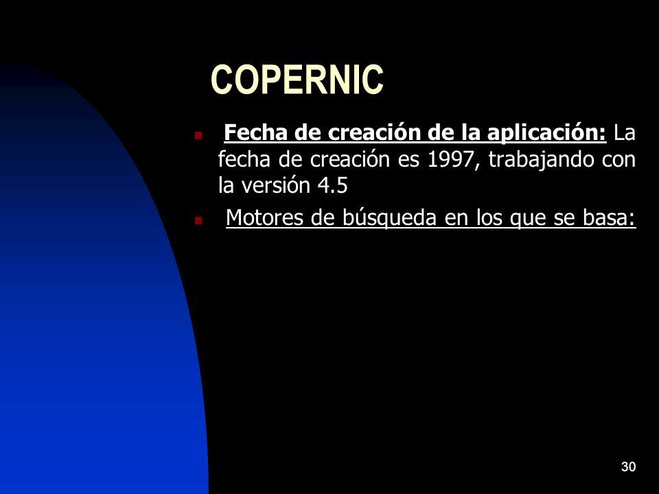 30 COPERNIC Fecha de creación de la aplicación: La fecha de creación es 1997, trabajando con la versión 4.5 Motores de búsqueda en los que se basa: Copernic permite buscar tanto en motores de búsqueda de todo el mundo, como elegir motores de búsqueda en un idioma concreto.
