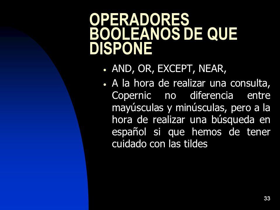 33 OPERADORES BOOLEANOS DE QUE DISPONE AND, OR, EXCEPT, NEAR, A la hora de realizar una consulta, Copernic no diferencia entre mayúsculas y minúsculas, pero a la hora de realizar una búsqueda en español si que hemos de tener cuidado con las tildes