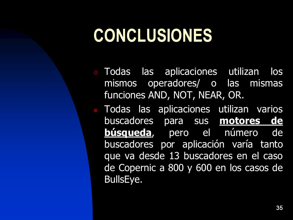 35 CONCLUSIONES Todas las aplicaciones utilizan los mismos operadores/ o las mismas funciones AND, NOT, NEAR, OR. Todas las aplicaciones utilizan vari