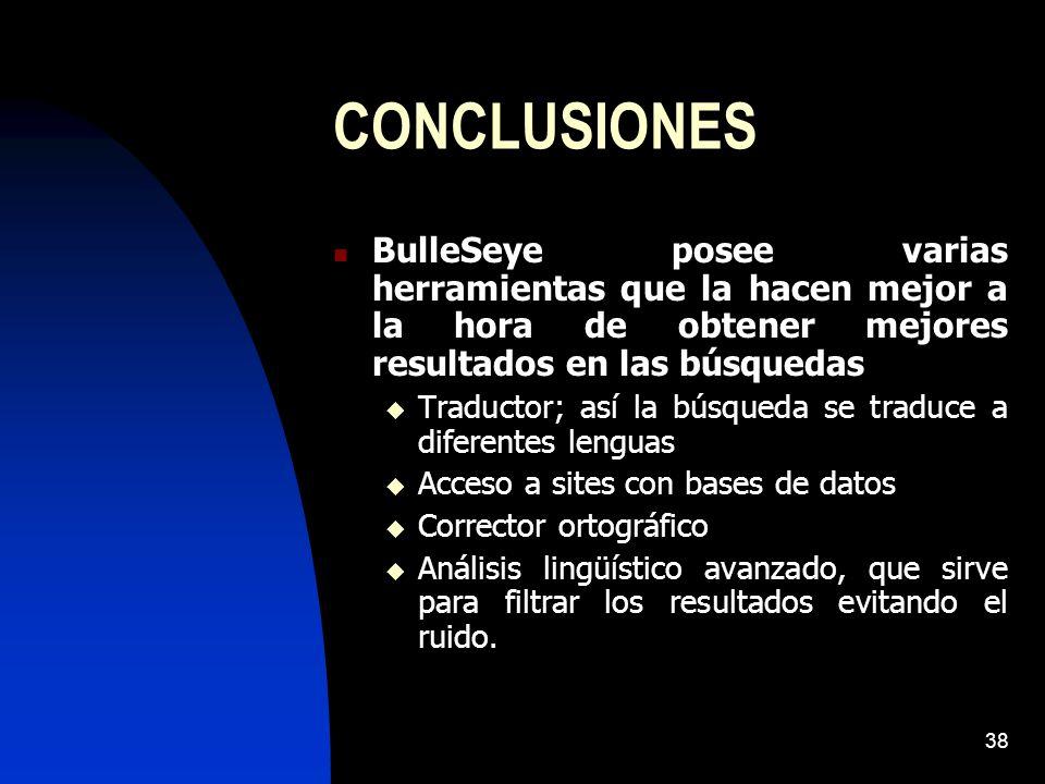 38 CONCLUSIONES BulleSeye posee varias herramientas que la hacen mejor a la hora de obtener mejores resultados en las búsquedas Traductor; así la búsqueda se traduce a diferentes lenguas Acceso a sites con bases de datos Corrector ortográfico Análisis lingüístico avanzado, que sirve para filtrar los resultados evitando el ruido.