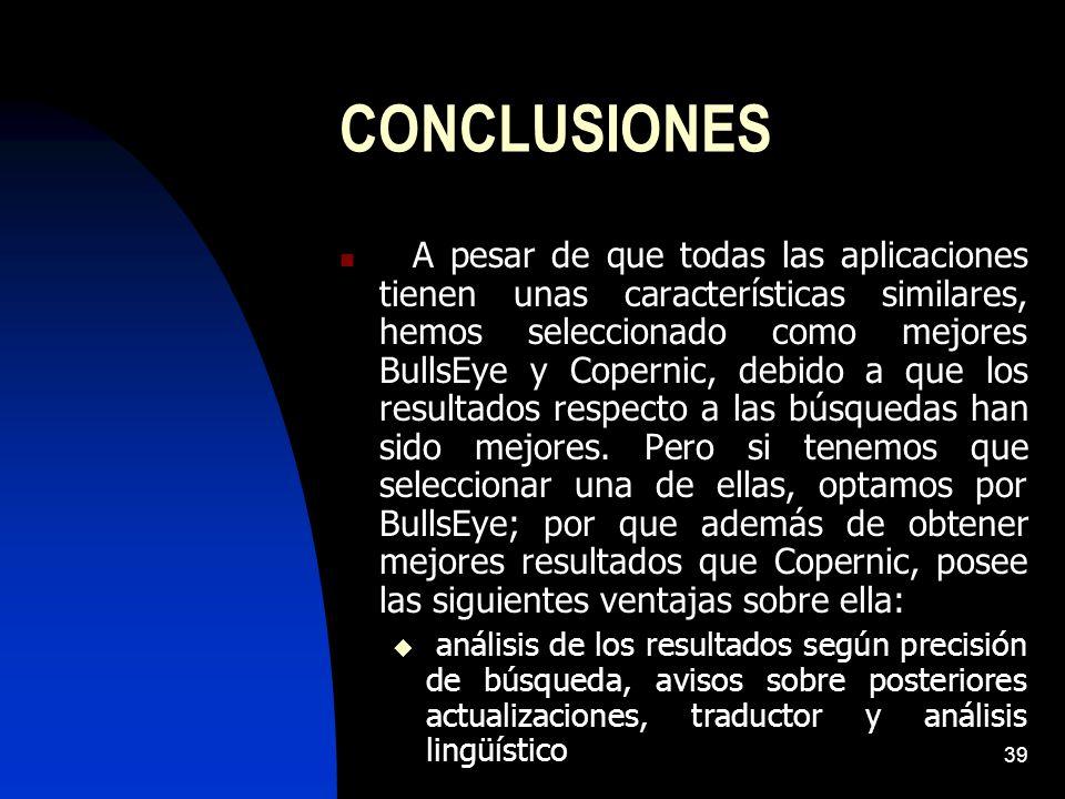 39 CONCLUSIONES A pesar de que todas las aplicaciones tienen unas características similares, hemos seleccionado como mejores BullsEye y Copernic, debido a que los resultados respecto a las búsquedas han sido mejores.