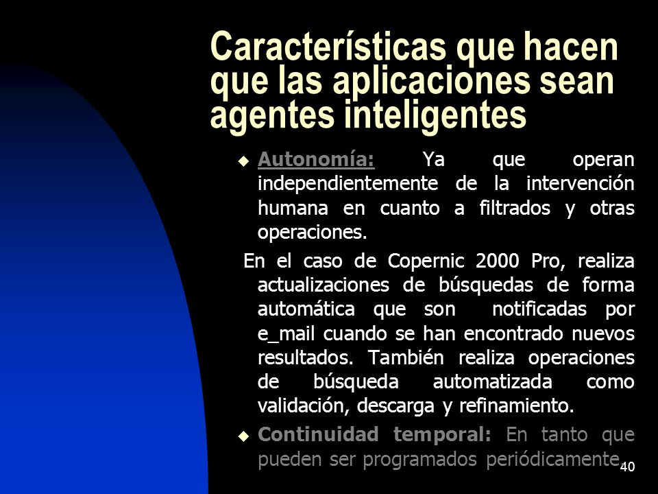 40 Características que hacen que las aplicaciones sean agentes inteligentes Autonomía: Ya que operan independientemente de la intervención humana en cuanto a filtrados y otras operaciones.