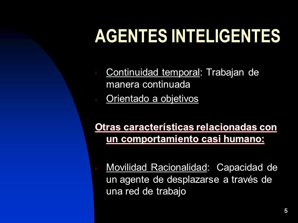 5 AGENTES INTELIGENTES Continuidad temporal: Trabajan de manera continuada Orientado a objetivos Otras características relacionadas con un comportamiento casi humano: Movilidad Racionalidad: Capacidad de un agente de desplazarse a través de una red de trabajo