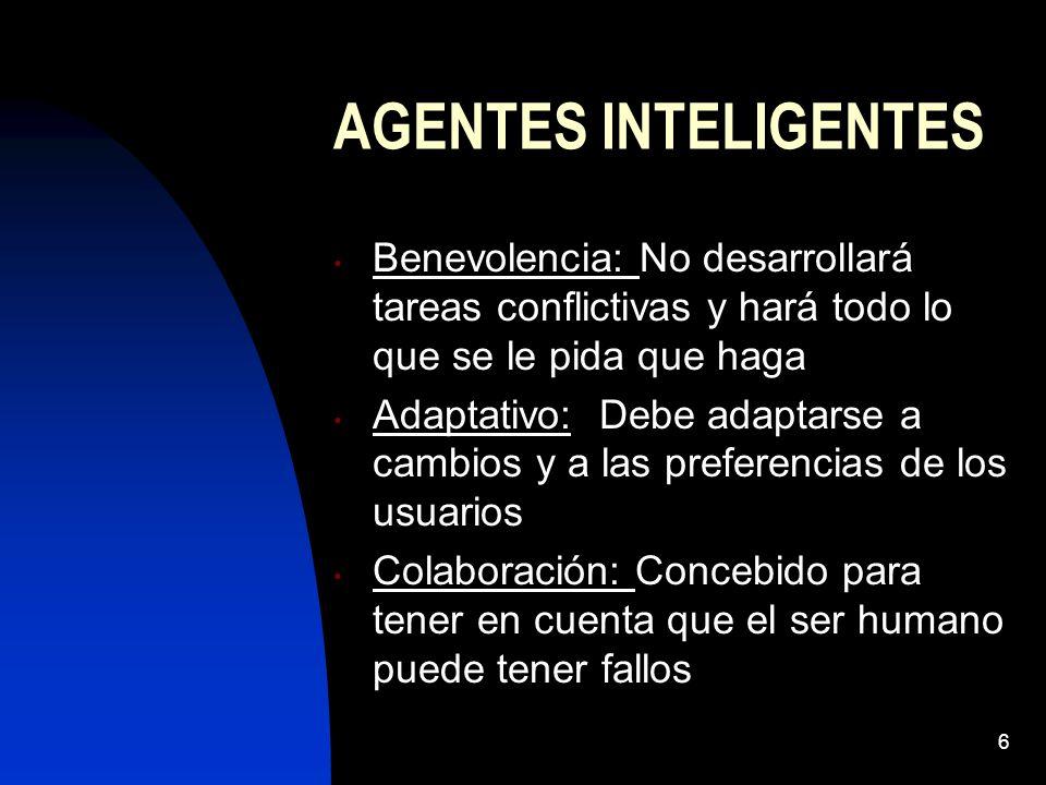 6 AGENTES INTELIGENTES Benevolencia: No desarrollará tareas conflictivas y hará todo lo que se le pida que haga Adaptativo: Debe adaptarse a cambios y a las preferencias de los usuarios Colaboración: Concebido para tener en cuenta que el ser humano puede tener fallos