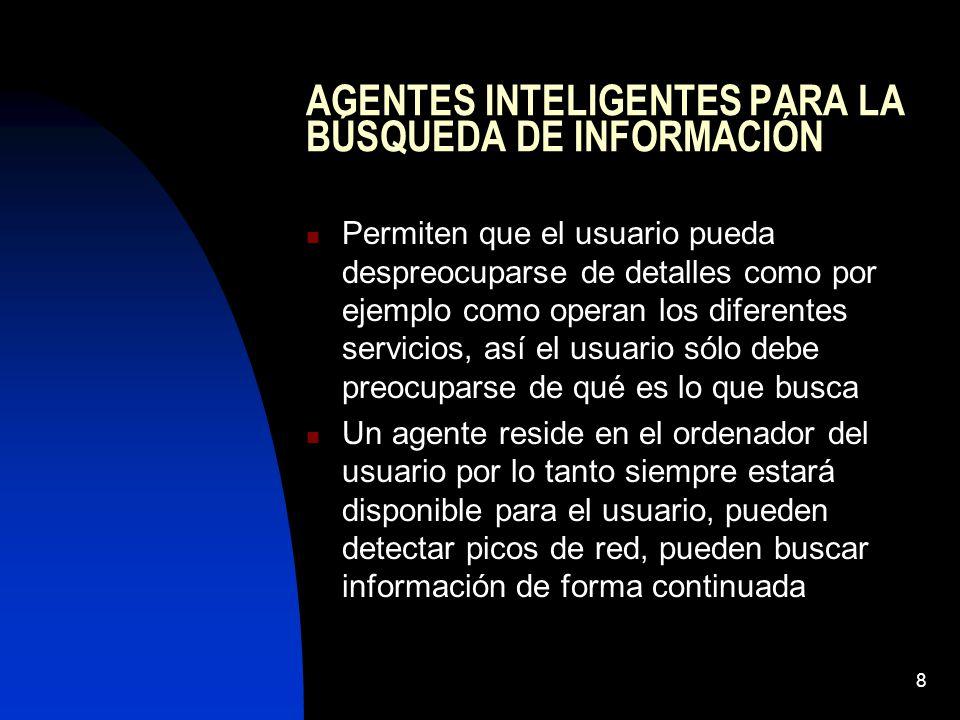 8 AGENTES INTELIGENTES PARA LA BÚSQUEDA DE INFORMACIÓN Permiten que el usuario pueda despreocuparse de detalles como por ejemplo como operan los difer
