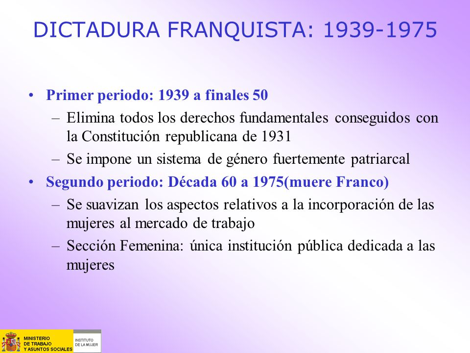 DICTADURA FRANQUISTA: 1939-1975 Primer periodo: 1939 a finales 50 –Elimina todos los derechos fundamentales conseguidos con la Constitución republican