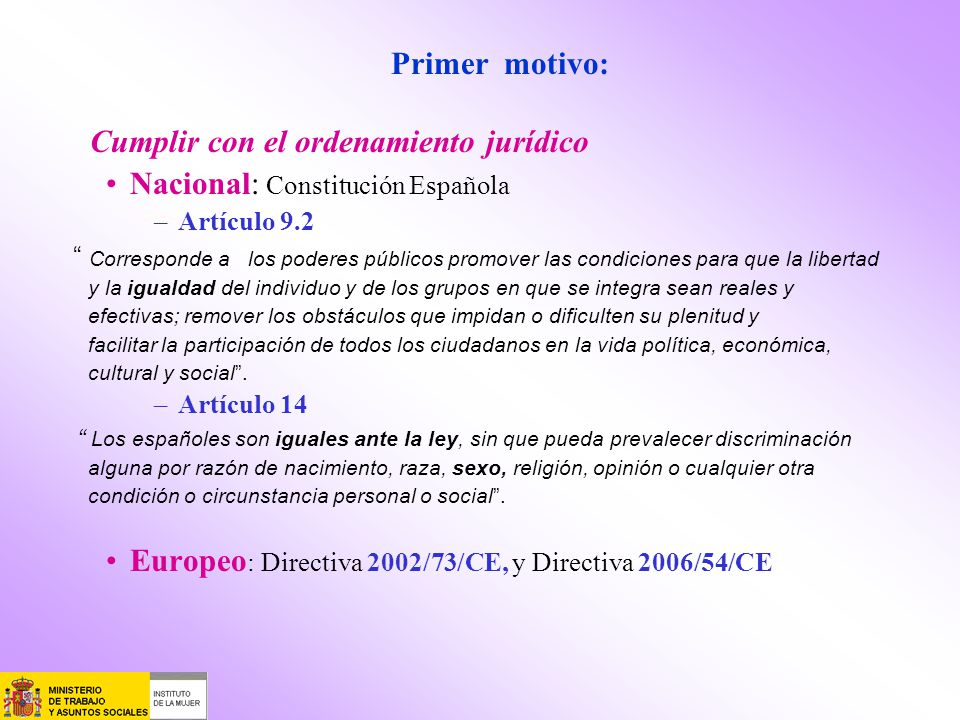 Primer motivo: Cumplir con el ordenamiento jurídico Nacional: Constitución Española –Artículo 9.2 Corresponde a los poderes públicos promover las cond