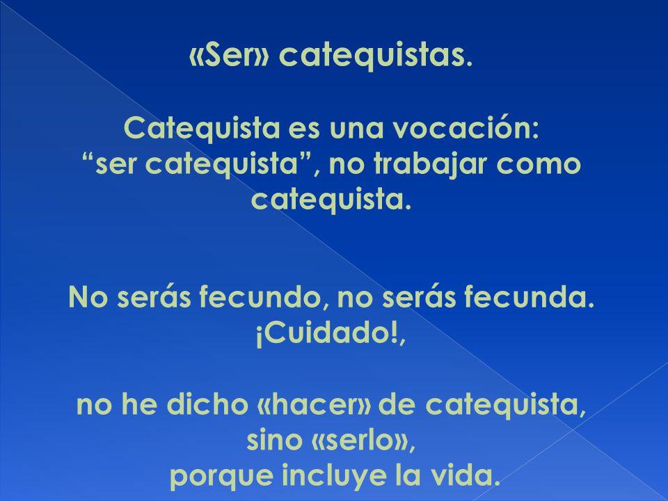 «Ser» catequistas. Catequista es una vocación: ser catequista, no trabajar como catequista. No serás fecundo, no serás fecunda. ¡Cuidado!, no he dicho
