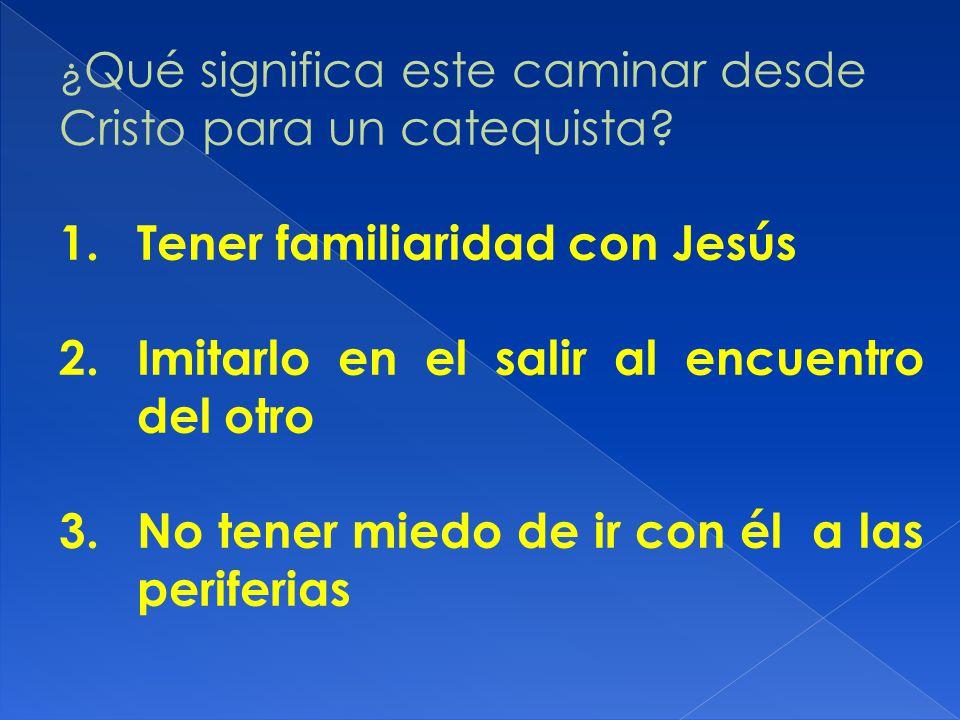 ¿ Qué significa este caminar desde Cristo para un catequista? 1.Tener familiaridad con Jesús 2.Imitarlo en el salir al encuentro del otro 3.No tener m