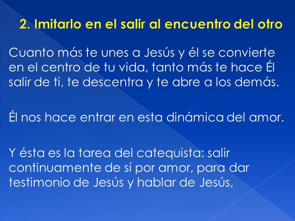 Cuanto más te unes a Jesús y él se convierte en el centro de tu vida, tanto más te hace Él salir de ti, te descentra y te abre a los demás. Él nos hac